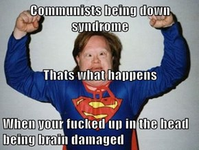 Communists being down syndrome Thats what happens When your fucked up in the head being brain damaged