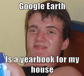 Google Earth  Is a yearbook for my house