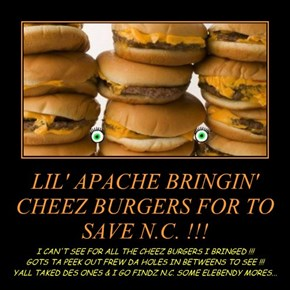 LIL' APACHE BRINGIN' CHEEZ BURGERS FOR TO SAVE N.C. !!!