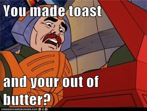 You made toast  and your out of butter?