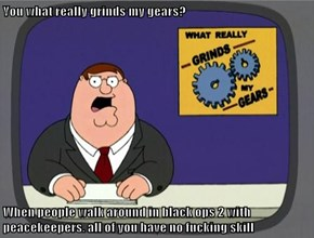 You what really grinds my gears?  When people walk around in black ops 2 with peacekeepers. all of you have no fucking skill