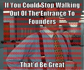 If You Could Stop Walking Out Of The Entrance To Founders  That'd Be Great