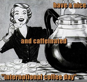 "have a nice  and caffeinated  ""international coffee day"""