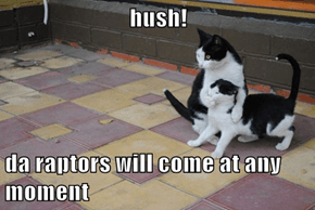 hush!  da raptors will come at any moment