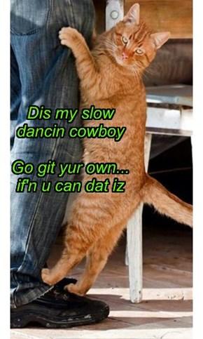 Dis my slow       dancin cowboy  Go git yur own... if'n u can dat iz