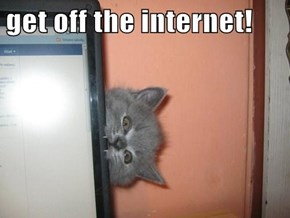 get off the internet!