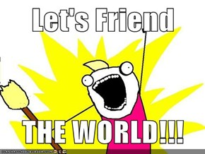 Let's Friend  THE WORLD!!!