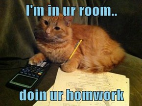 I'm in ur room..  doin ur homwork