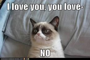 I love you, you love-  NO