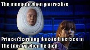 The moment when you realize  Prince Charming donated his face to The Library when he died.