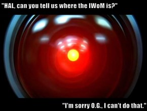 """HAL, can you tell us where the IWoM is?""  ""I'm sorry O.G., I can't do that."""