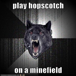 play hopscotch  on a minefield