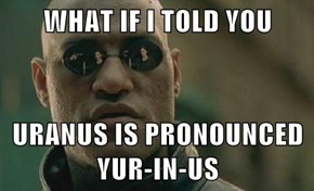 WHAT IF I TOLD YOU  URANUS IS PRONOUNCED YUR-IN-US