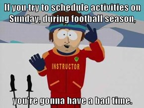 If you try to schedule activities on Sunday, during football season,  you're gonna have a bad time.