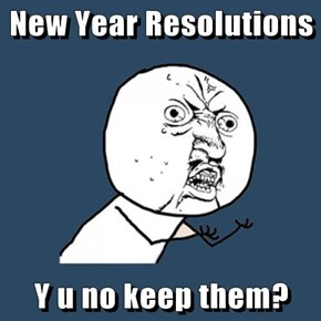 New Year Resolutions  Y u no keep them?