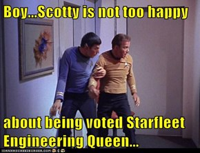 Boy...Scotty is not too happy  about being voted Starfleet Engineering Queen...