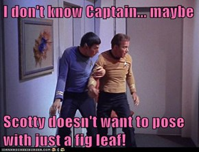 I don't know Captain... maybe  Scotty doesn't want to pose with just a fig leaf!