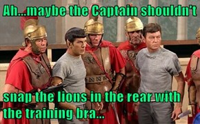 Ah...maybe the Captain shouldn't  snap the lions in the rear with the training bra...