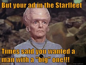 "But your ad in the Starfleet  Times said you wanted a man with a ""big"" one!!!"