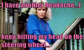 I have another headache...I  keep hitting my head on the steering wheel...
