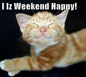 I Iz Weekend Happy!