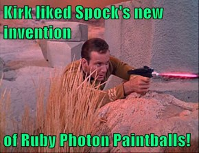 Kirk liked Spock's new invention  of Ruby Photon Paintballs!