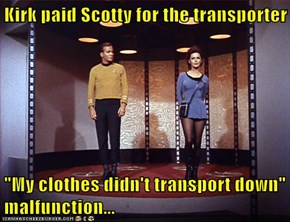 "Kirk paid Scotty for the transporter  ""My clothes didn't transport down"" malfunction..."
