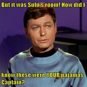 But it was Sulu's room! How did I  know these were YOUR pajamas Captain?