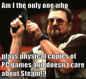 Am I the only one who  plays physical copies of PC games and doesn't care about Steam!?