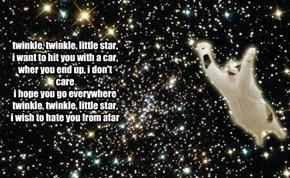 twinkle, twinkle, little star, i want to hit you with a car, wher you end up, i don't care i hope you go everywhere twinkle, twinkle, little star, i wish to hate you from afar