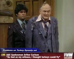 "Problems on Turkey Dynasty set - A&E Spokesman Arthur Carlson                               ""As God as my witness, I thought turkeys could fly"""