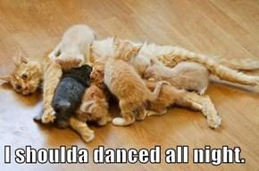 I shoulda danced all night.