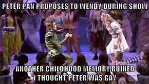 PETER PAN PROPOSES TO WENDY DURING SHOW  ANOTHER CHILDHOOD MEMORY RUINED                        I THOUGHT PETER WAS GAY