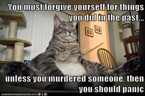 You must forgive yourself for things you did in the past...  unless you murdered someone, then you should panic