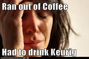 Ran out of Coffee  Had to drink Keurig