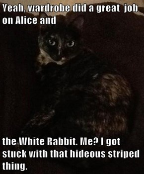 Yeah, wardrobe did a great  job on Alice and  the White Rabbit. Me? I got stuck with that hideous striped thing.