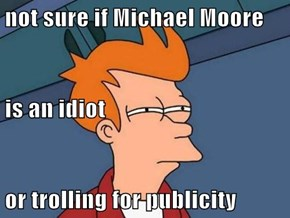 not sure if Michael Moore is an idiot or trolling for publicity