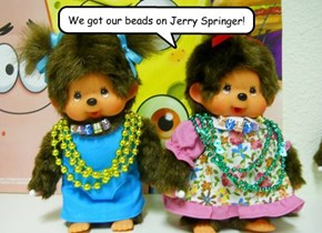We got our beads on Jerry Springer!