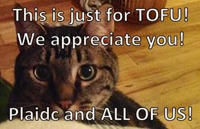 This is just for TOFU! We appreciate you!  Plaidc and ALL OF US!