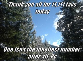 Thank you all for 11,111 favs today  One isn't the loneliest number, after all. Pc