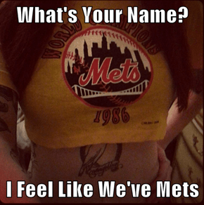 What's Your Name?  I Feel Like We've Mets