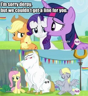 I'm sorry derpy, but we couldn't get a line for you.