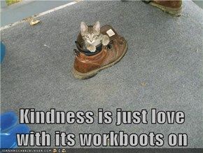 Kindness is just love with its workboots on