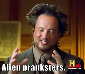 Alien pranksters.
