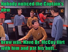 Nobody noticed the Captain's new  brow wax. Have Dr. McCoy flirt with him and pat his butt...