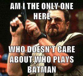 AM I THE ONLY ONE HERE  WHO DOESN'T CARE ABOUT WHO PLAYS BATMAN