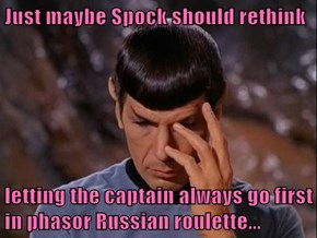 Just maybe Spock should rethink  letting the captain always go first in phasor Russian roulette...