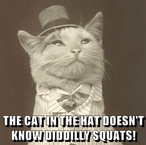 THE CAT IN THE HAT DOESN'T KNOW DIDDILLY SQUATS!
