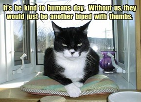 It's  be  kind  to  humans  day.   Without  us, they  would  just  be  another  biped  with  thumbs.