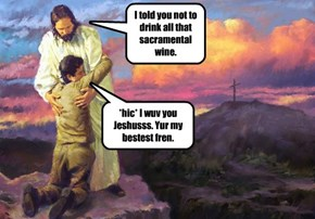 I told you not to drink all that sacramental wine.